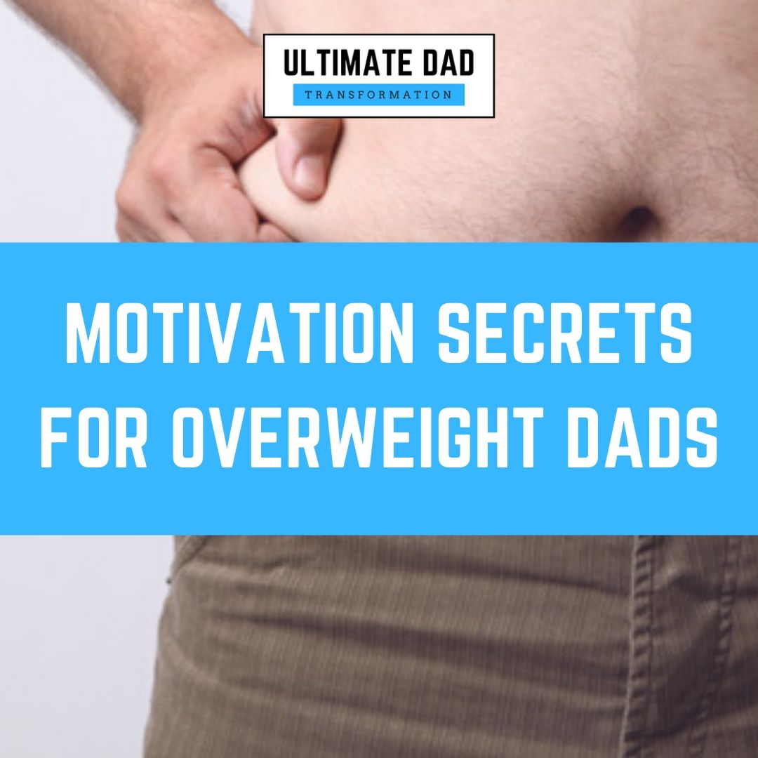 The Secret To Motivation For Overweight Dads Who Feel Overwhelmed